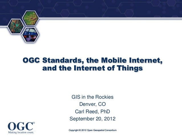 ®OGC Standards, the Mobile Internet,    and the Internet of Things             GIS in the Rockies                Denver, C...