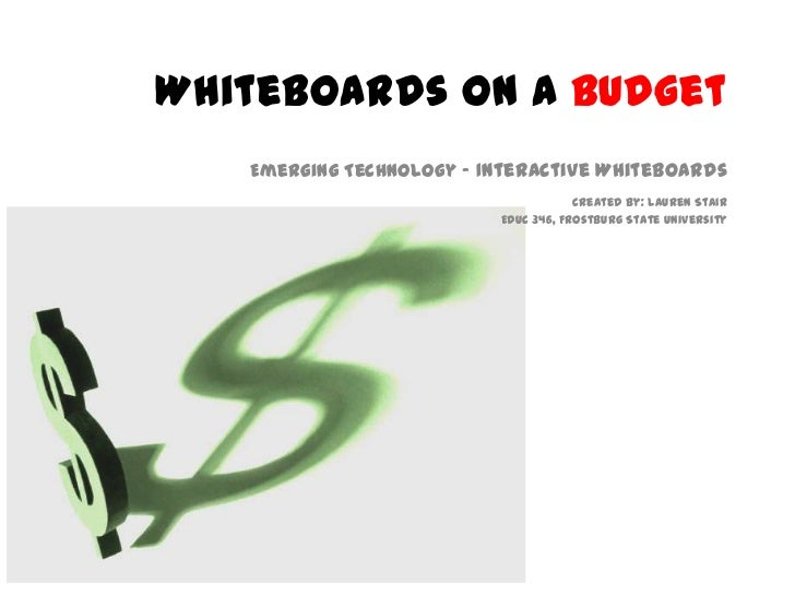 Whiteboards on a Budget<br />Emerging Technology - Interactive Whiteboards<br />Created By: Lauren Stair<br />EDUC 346, Fr...