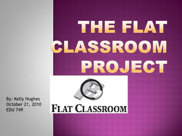 The Flat Classroom Project<br />By: Kelly Hughes<br />October 21, 2010<br />EDU 749<br />