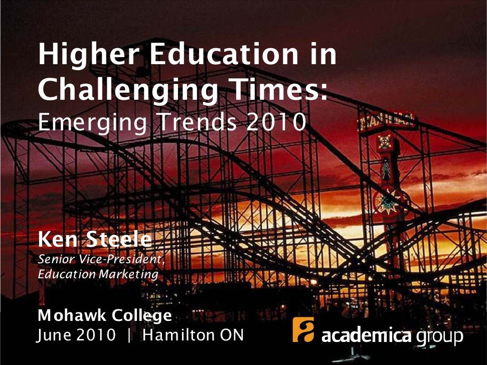 Higher Education in Challenging Times: Emerging Trends 2010    Ken Steele Senior Vice-President, Education Marketing   Moh...