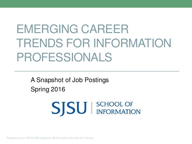 EMERGING CAREER TRENDS FOR INFORMATION PROFESSIONALS A Snapshot of Job Postings Spring 2016 Prepared as an INFO 298 projec...