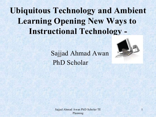 Ubiquitous Technology and Ambient Learning Opening New Ways to Instructional Technology Sajjad Ahmad Awan PhD Scholar  Saj...