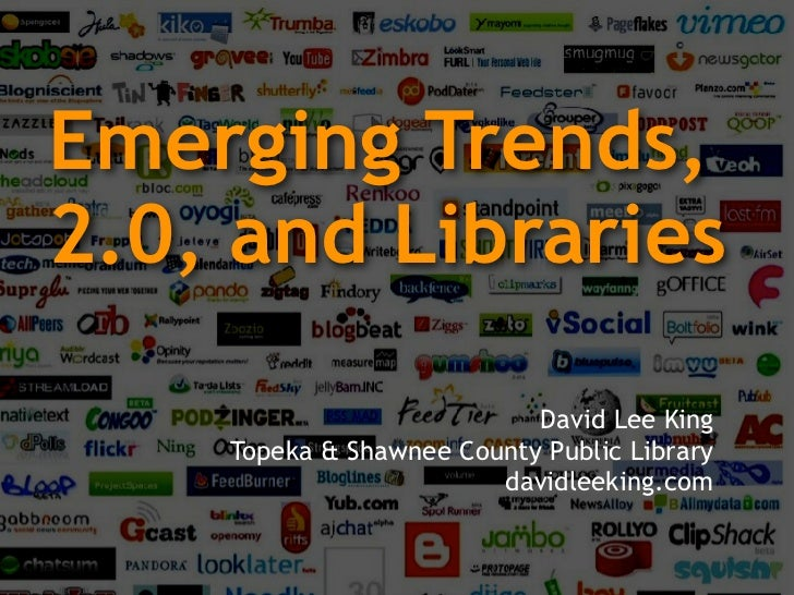 Emerging Trends, 2.0, and Libraries                             David Lee King     Topeka & Shawnee County Public Library ...