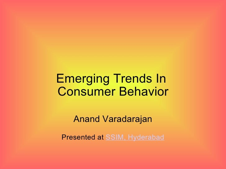 Emerging Trends In Consumer Behavior     Anand Varadarajan Presented at SSIM, Hyderabad
