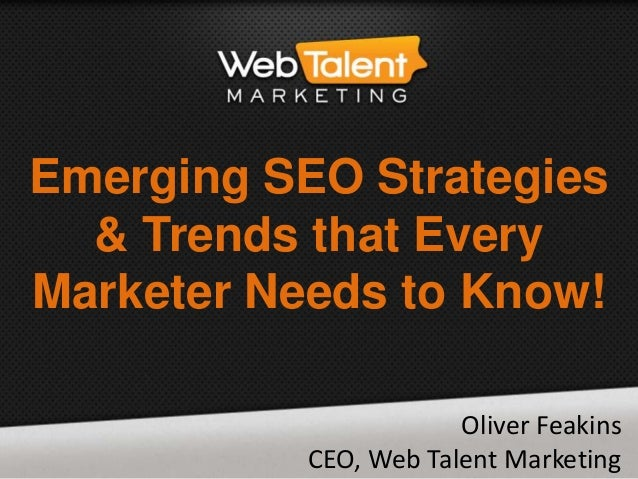 Emerging SEO Strategies & Trends that Every Marketer Needs to Know! Oliver Feakins CEO, Web Talent Marketing
