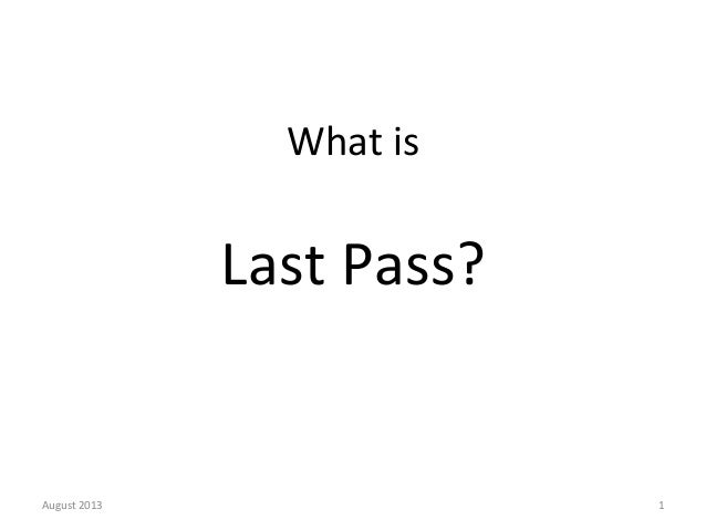 What  is         Last  Pass?      August  2013    1