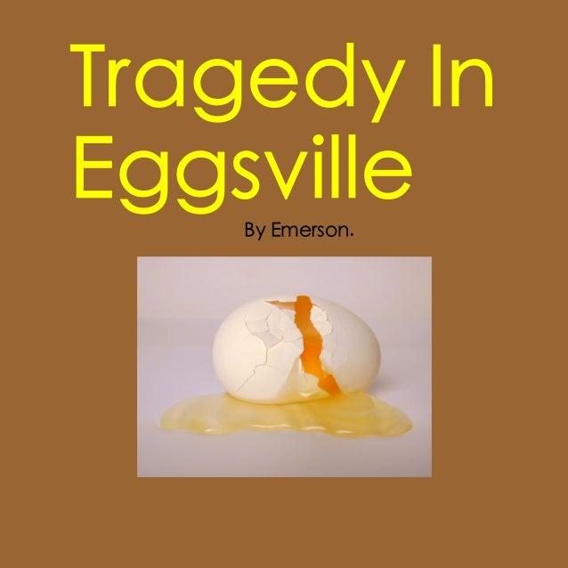 Tragedy InEggsville    By Emerson.