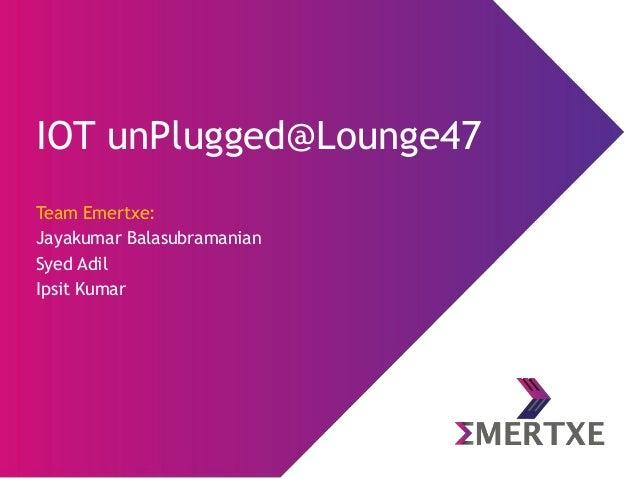 IOT unPlugged@Lounge47 Team Emertxe: Jayakumar Balasubramanian Syed Adil Ipsit Kumar