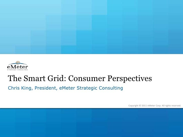The Smart Grid: Consumer Perspectives<br />Chris King, President, eMeter Strategic Consulting<br />Copyright © 2011 eMeter...