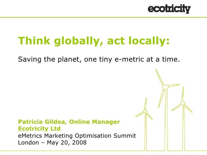 <ul><ul><li>Think globally, act locally: </li></ul></ul><ul><ul><li>Saving the planet, one tiny e-metric at a time. </li><...
