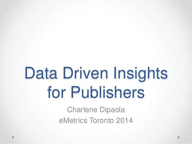 Data Driven Insights for Publishers Charlene Dipaola eMetrics Toronto 2014