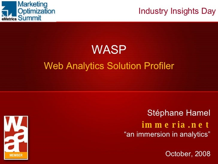 "WASP Web Analytics Solution Profiler Stéphane Hamel immeria.net ""an immersion in analytics"" October, 2008 MEMBER Industry ..."