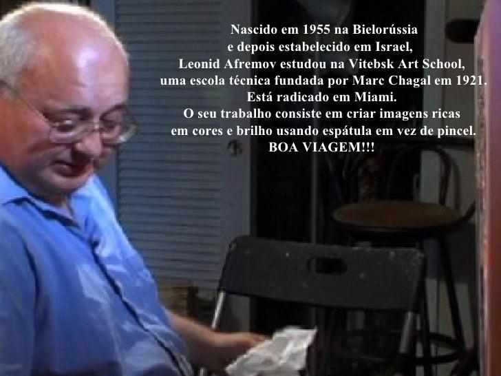 Nascido em 1955 na Bielorússia e depois estabelecido em Israel,  Leonid Afremov estudou na Vitebsk Art School,  uma escol...