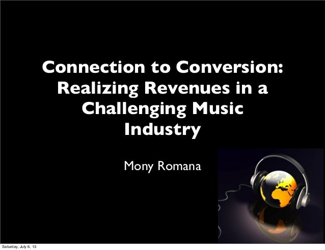 Connection to Conversion: Realizing Revenues in a Challenging Music Industry Mony Romana Saturday, July 6, 13