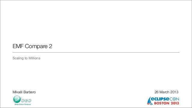 EMF Compare 2Scaling to MillionsMikaël Barbero        26 March 2013