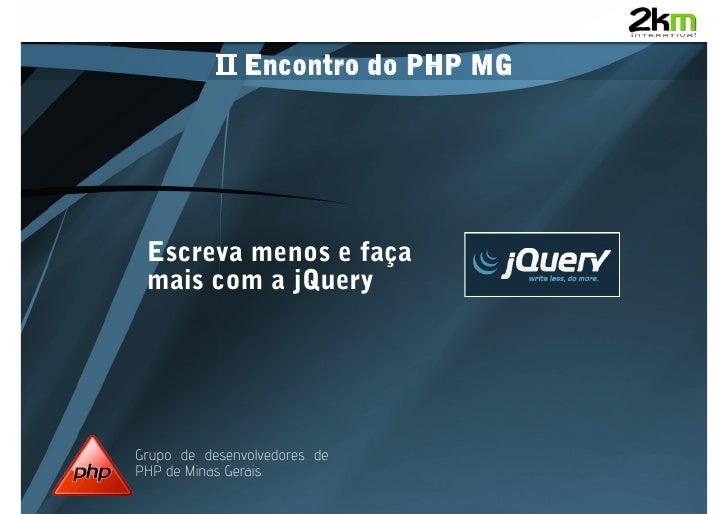 II Encontro do PHP MG      Escreva menos e faça  mais com a jQuery     Grupo de desenvolvedores de PHP de Minas Gerais