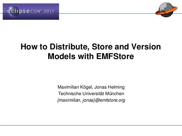 How to Distribute, Store and Version Models with EMFStore Maximilian Kögel, Jonas Helming Technische Universität München {...