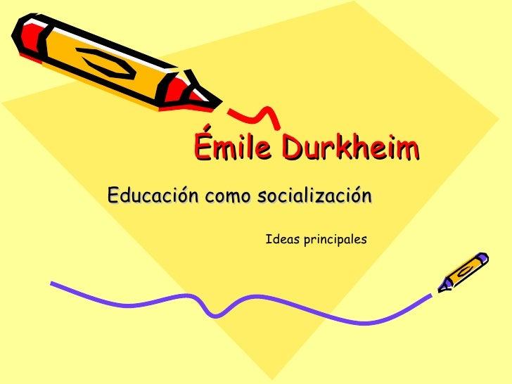 Émile Durkheim Educación como socialización Ideas principales