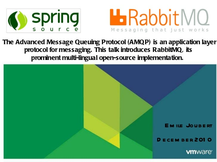 Emile Joubert December 2010   The Advanced Message Queuing Protocol (AMQP) is an application layer protocol for messaging....