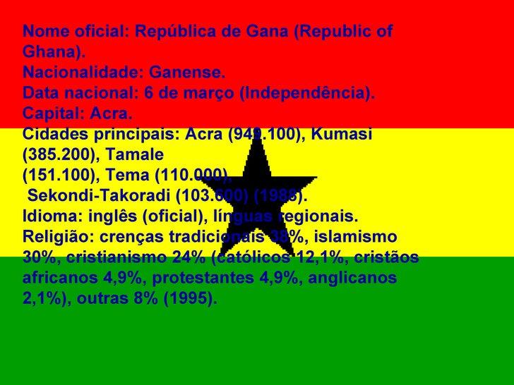 Nome oficial: República de Gana (Republic of Ghana). Nacionalidade: Ganense. Data nacional: 6 de março (Independência). Ca...