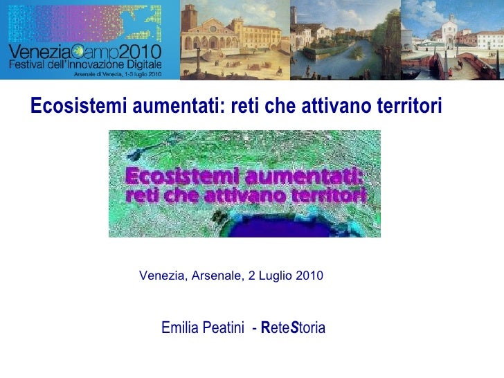 Ecosistemi aumentati: reti che attivano territori Emilia Peatini  -  R ete S toria Venezia, Arsenale, 2 Luglio 2010
