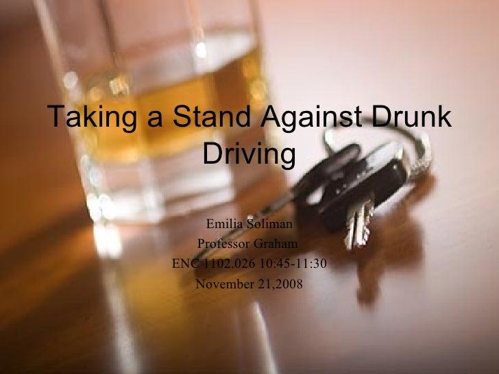Taking a Stand Against Drunk Driving Emilia Soliman Professor Graham  ENC 1102.026 10:45-11:30 November 21,2008