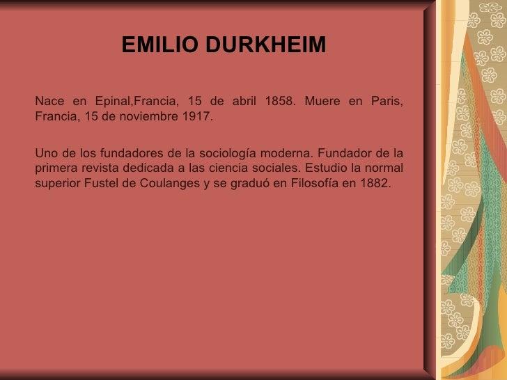 EMILIO DURKHEIM Nace en Epinal,Francia, 15 de abril 1858. Muere en Paris, Francia, 15 de noviembre 1917.  Uno de los funda...