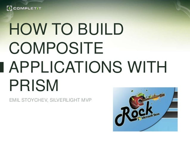 HOW TO BUILDCOMPOSITEAPPLICATIONS WITHPRISMEMIL STOYCHEV, SILVERLIGHT MVP