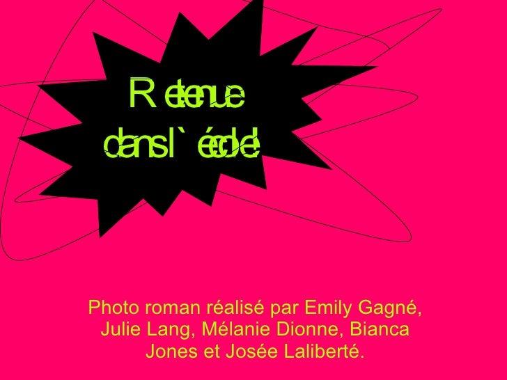 Photo roman réalisé par Emily Gagné, Julie Lang, Mélanie Dionne, Bianca Jones et Josée Laliberté. Retenue  dans l`école!