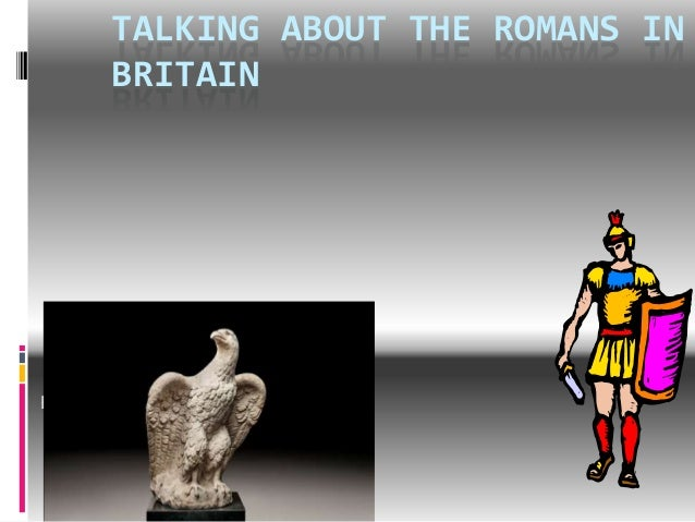 TALKING ABOUT THE ROMANS IN BRITAIN  Emily
