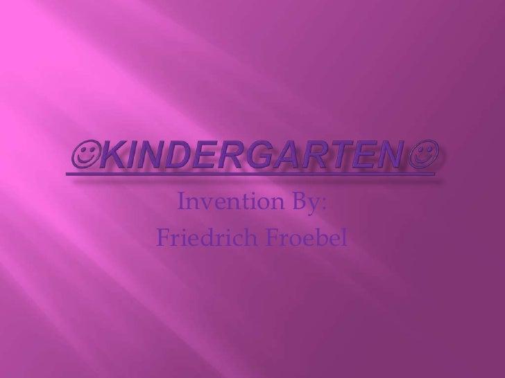 KINDERGARTEN<br />Invention By:<br />Friedrich Froebel<br />