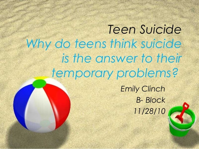 Teen Suicide Why do teens think suicide is the answer to their temporary problems? Emily Clinch B- Block 11/28/10