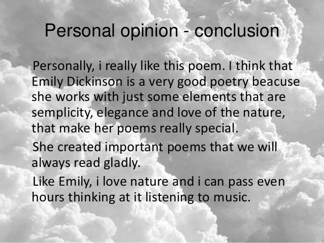 """the elements that influenced the poems of emily dickinson As in most lyric poetry, the speaker in dickinson's poems is often identified in the first person, i dickinson reminded a reader that the """"i"""" in her poetry does not necessarily speak for the poet herself: """"when i state myself, as the representative of the verse – it does not mean – me – but a supposed person"""" (l268."""