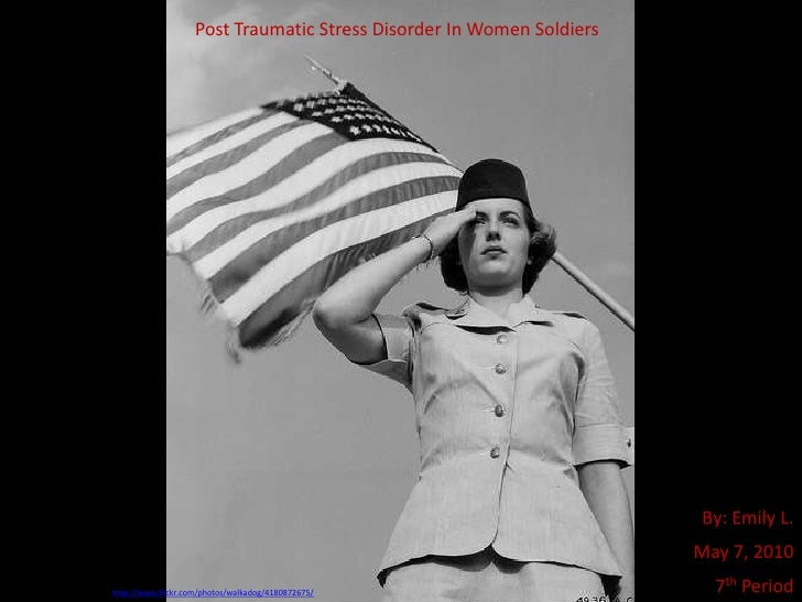 Post Traumatic Stress Disorder In Women Soldiers<br />By: Emily L.<br />May 7, 2010<br />7th Period<br />Used with a CC li...