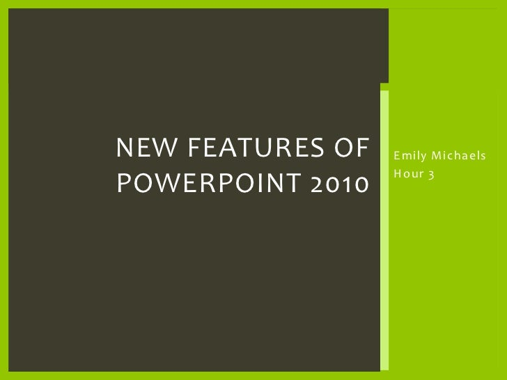 Emily Michaels<br />Hour 3<br />New features of powerpoint 2010<br />