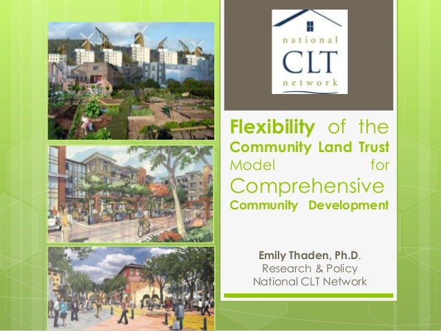 Flexibility of the Community Land Trust Model for Comprehensive Community Development Emily Thaden, Ph.D. Research & Polic...