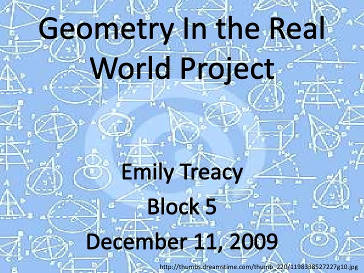 Geometry In the Real World Project<br />Emily Treacy<br />Block 5<br />December 11, 2009 <br />http://thumbs.dreamstime.co...