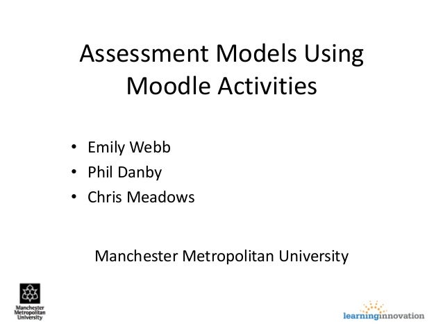 Manchester Metropolitan University Assessment Models Using Moodle Activities • Emily Webb • Phil Danby • Chris Meadows