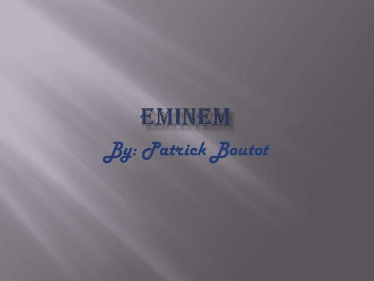 Eminem<br />By: Patrick Boutot<br />