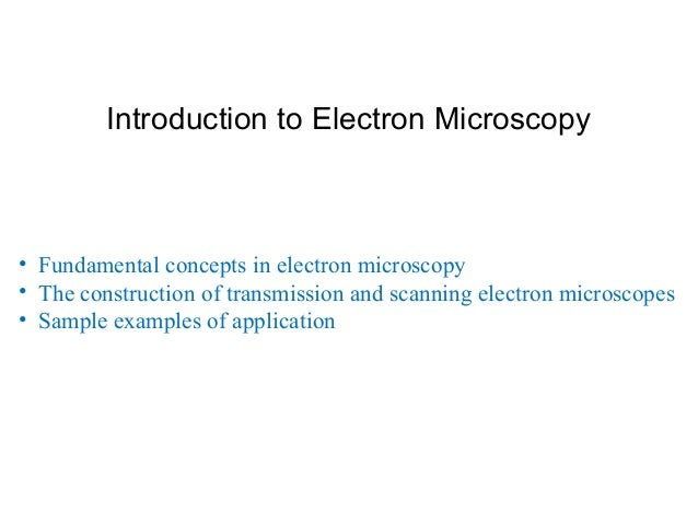Introduction to Electron Microscopy • Fundamental concepts in electron microscopy • The construction of transmission and s...