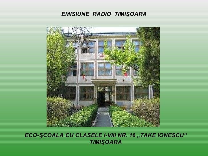 """ECO-ŞCOALA CU CLASELE I-VIII NR. 16 """"TAKE IONESCU"""" TIMIŞOARA EMISIUNE  RADIO  TIMI Ş OARA"""