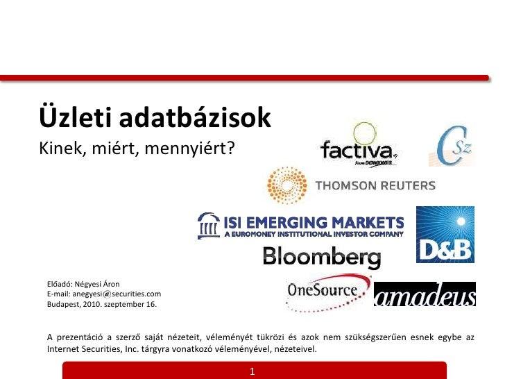 Üzleti adatbázisokKinek, miért, mennyiért?<br />Előadó: Négyesi Áron<br />E-mail: anegyesi     securities.com<br />Budapes...