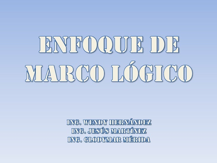 ENFOQUE DE MARCO LÓGICO<br />Ing. Wendy Hernández<br />Ing. Jesús Martínez<br />Ing. Glodymar Mérida<br />