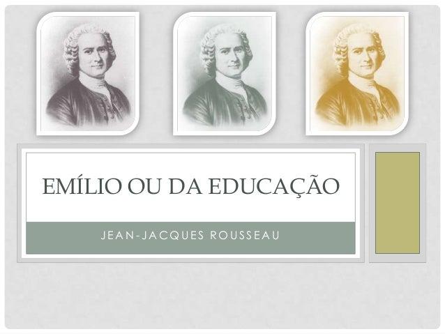J E A N - J A C Q U E S R O U S S E A U EMÍLIO OU DA EDUCAÇÃO