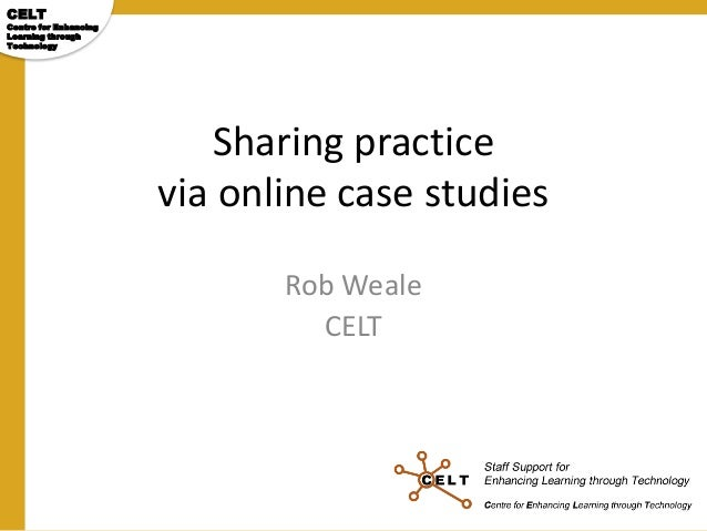 CELT  Centre for Enhancing Learning through Technology  Sharing practice via online case studies Rob Weale CELT