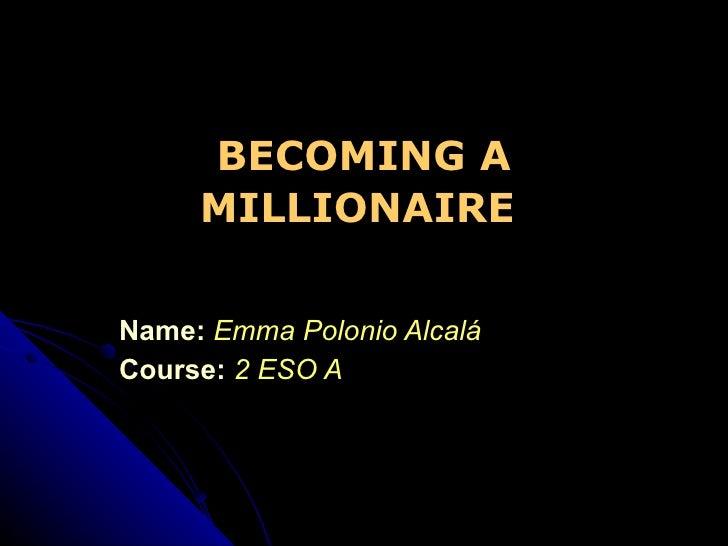 Name:   Emma Polonio Alcalá Course:   2 ESO A BECOMING A MILLIONAIRE