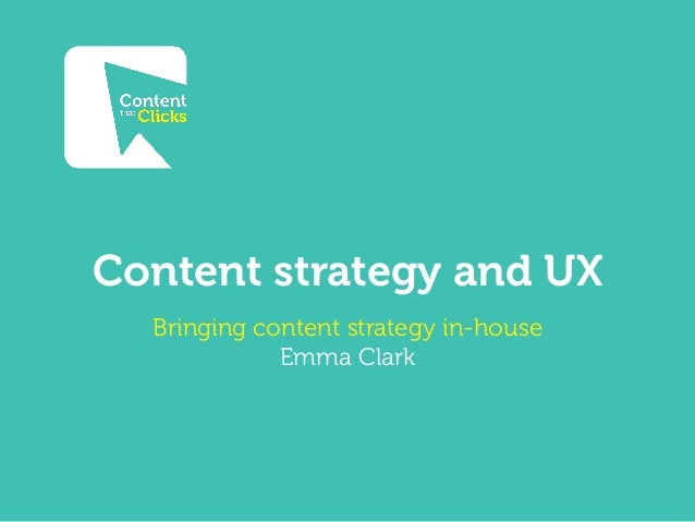 Content strategy and UX Bringing content strategy in-house Emma Clark