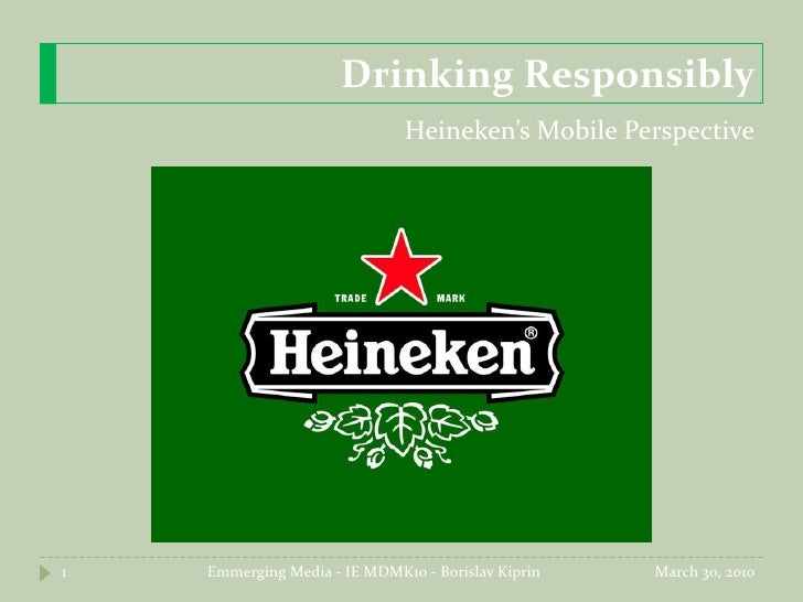 Drinking Responsibly<br />Heineken's Mobile Perspective<br />March 17, 2010<br />Emmerging Media - IE MDMK10 - Borislav Ki...