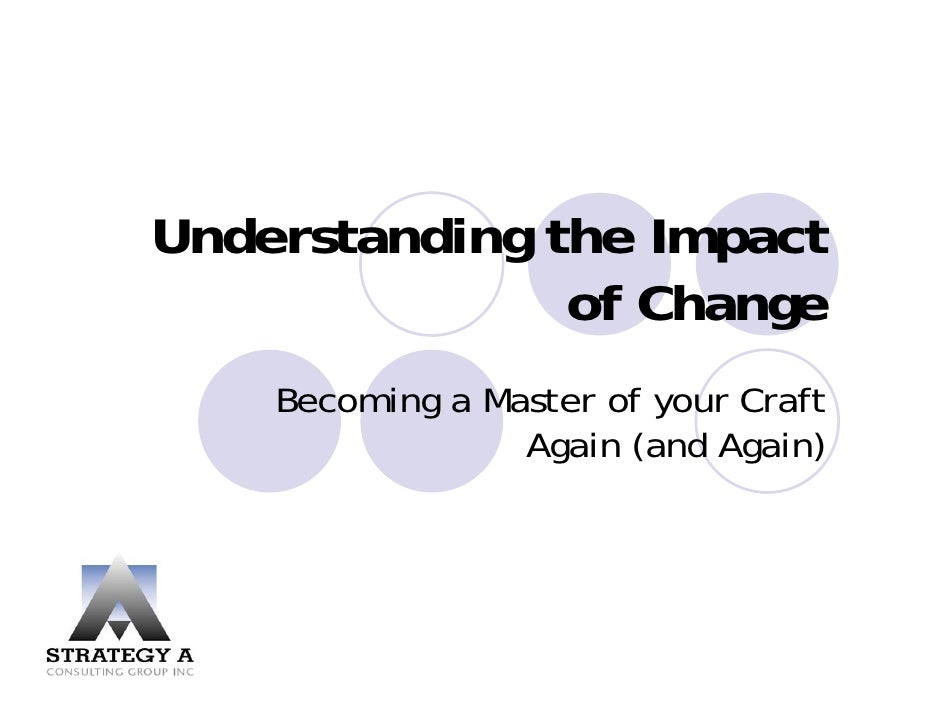 Understanding the Impact                of Change     Becoming a Master of your Craft                  Again (and Again)