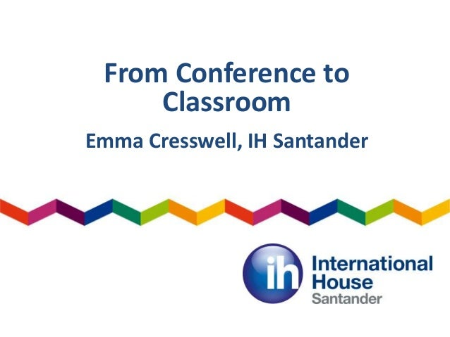 From Conference to Classroom Emma Cresswell, IH Santander